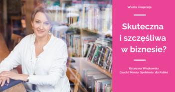 Jak być skutecznym i szczęśliwym przedsiębiorcą? – Katarzyna Wnękowska